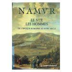 Namur : Le Site, les Hommes. De l'époque romaine au XVIIIe siècle