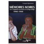 Mémoires Noires: Les Congolais racontent le Congo belge 1940 - 1960