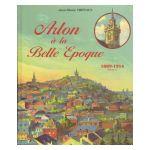 Arlon � la Belle Epoque, 1889 - 1914 - tome 1