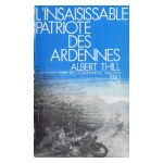 L'insaisissable Patriote des Ardennes: Albert Thill, chef des Commandos Wallons 1940 1945